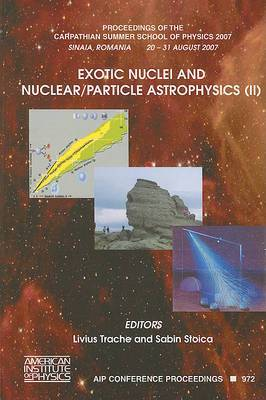 Exotic Nuclei and Nuclear - Particle Astrophysics: Proceedings of the Carpathian Summer School of Physics 2007: No. 2