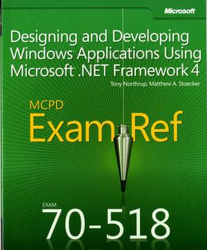 Designing and Developing Windows Applications Using Microsoft .NET Framework 4: MCPD 70-518 Exam Ref