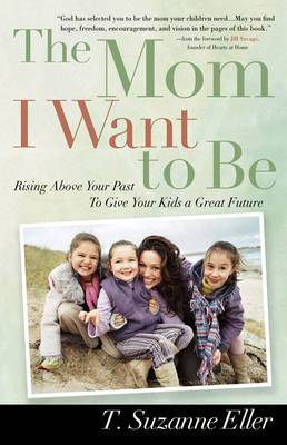 The Mom I Want to be: Rising Above Your Past to Give Your Kids a Great Future