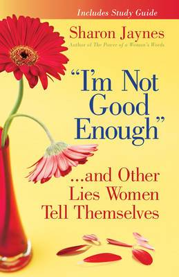 I'm Not Good Enough ...and Other Lies Women Tell Themselves