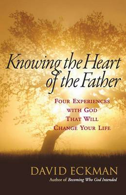 Knowing the Heart of the Father: Four Experiences with God That Will Change Your Life