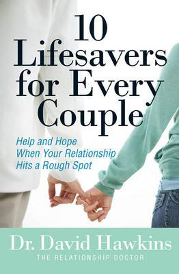 10 Lifesavers for Every Couple: Help and Hope When Your Relationship Hits a Rough Spot