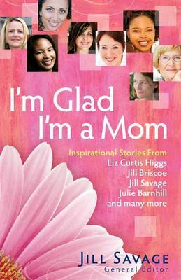 I'm Glad I'm a Mom: Inspirational Stories of Love, Laughter, and Everyday Life