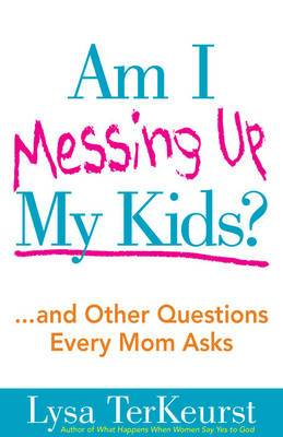Am I Messing Up My Kids?: ..and Other Questions Every Mom Asks