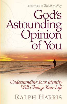 God's Astounding Opinion of You: Understanding Your Identity Will Change Your Life