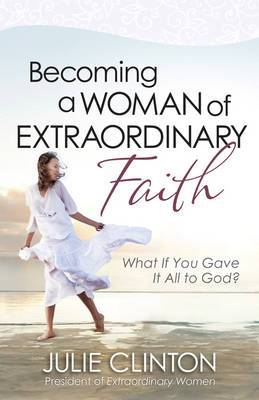 Becoming a Woman of Extraordinary Faith: What If You Gave it All to God?