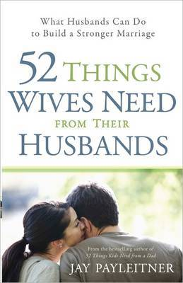 52 Things Wives Need from Their Husbands: What Husbands Can Do to Build a Stronger Marriage