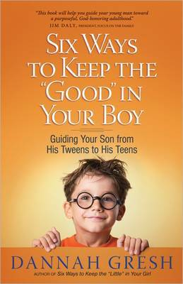 Six Ways to Keep the  Good  in Your Boy: Guiding Your Son from His Tweens to His Teens