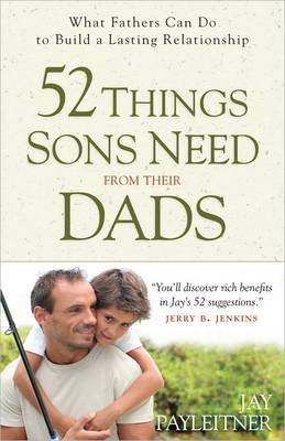 52 Things Sons Need from Their Dads: What Fathers Can Do to Build a Lasting Relationship