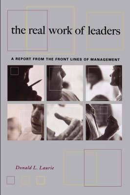 The Real Work of Leaders: A Report from the Front Lines of Management