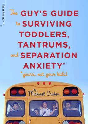 The Guy's Guide to Surviving Toddlers, Tantrums, and Separation Anxiety: (yours, Not Your Kid's!)