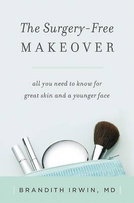The Surgery-free Makeover: All You Need to Know for Great Skin and a Younger Face