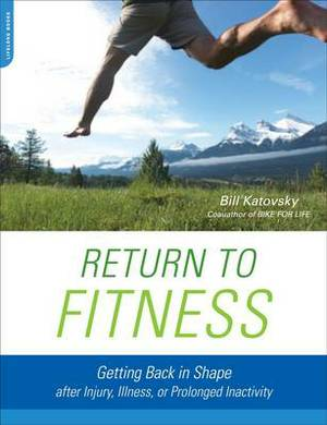 Return to Fitness: Getting Back in Shape After Injury, Illness, or Prolonged Inactivity