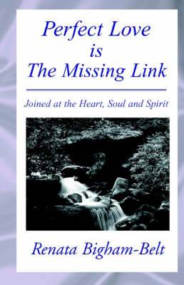Perfect Love is the Missing Link: Joined at the Heart, Soul and Spirit Only Love Will Last Forever!