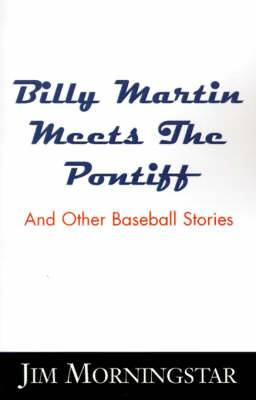 Billy Martin Meets the Pontiff: And Other Baseball Stories