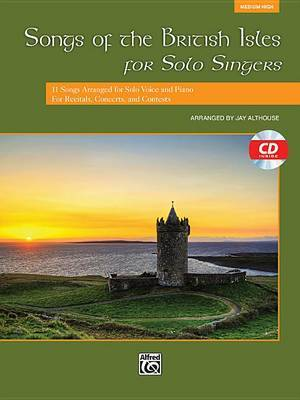 Songs of the British Isles for Solo Singers, Medium High: 11 Songs Arranged for Solo Voice and Piano for Recitals, Concerts, and Contests