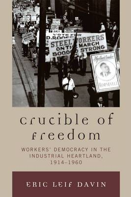 Crucible of Freedom: Workers' Democracy in the Industrial Heartland, 1914--1960