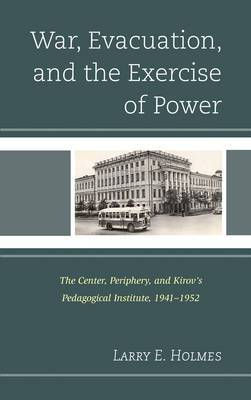 War, Evacuation, and the Exercise of Power: The Center, Periphery, and Kirov's Pedagogical Institute 1941-1952