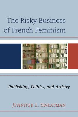 The Risky Business of French Feminism: Publishing, Politics, and Artistry
