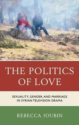 The Politics of Love: Sexuality, Gender, and Marriage in Syrian Television Drama