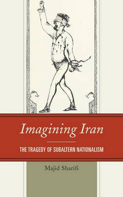 Imagining Iran: The Tragedy of Subaltern Nationalism