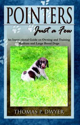 Pointers Just a Few: An Instructional Guide on Owning and Training Medium and Large Breed Dogs