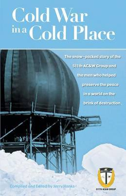 Cold War in a Cold Place: The Snow-Packed Story of the 511th AC&W Group and the Men Who Helped Preserve the Peace in a World on the Brink of Des