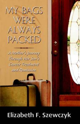 My Bags Were Always Packed: A Mother's Journey Through Her Son's Cancer Treatment and Remission