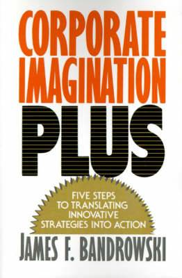 Corporate Imagination Plus: Five Steps to Translating Innovative Strategies into Action