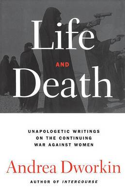 Life and Death: Unapologetic Writings on the Continuing War Against Women