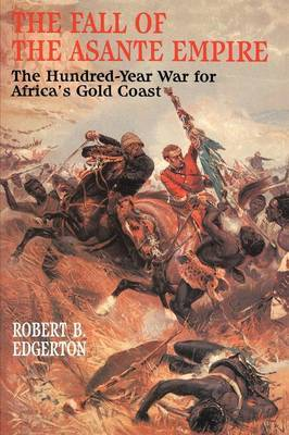 The Fall of the Asante Empire: The Hundred Year War for Africa's Gold Coast
