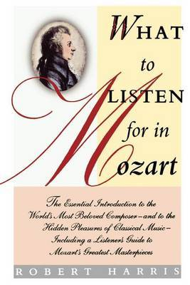 What to Listen for in Mozart: The Essential Introduction to the World's Most Beloved Composer
