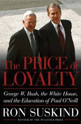 The Price of Loyalty: George W. Bush, the White House and the Education of Paul O'Neill