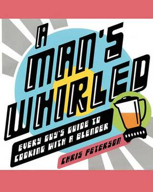 A Man's Whirled: Every Guy's Guide to Cooking with a Blender