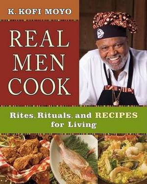 Real Men Cook: Rites, Rituals, and Recipes for Living
