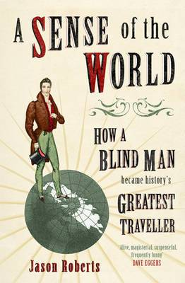 A Sense of the World: How a Blind Man Became History's Greatest Traveller