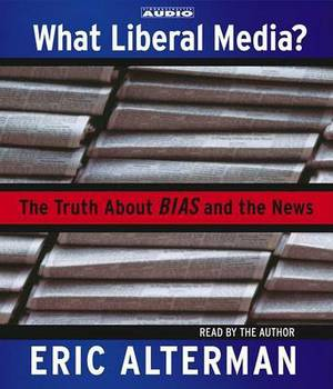 What Liberal Media?: The Truth about Bias and the News