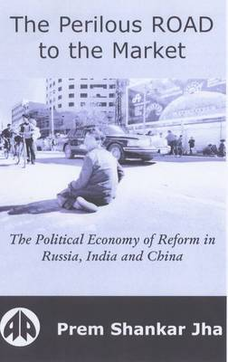 The Perilous Road to the Market: The Political Economy of Reform in Russia, India and China