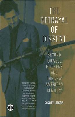 The Betrayal of Dissent: Beyond Orwell, Hitchens and the New American Century