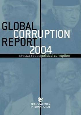 Global Corruption Report 2004: Special Focus: Political Corruption: Special Focus - Political Corruption