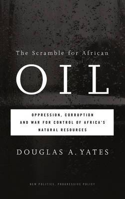 The Scramble for African Oil: Oppression, Corruption and War for Control of Africa's Natural Resources