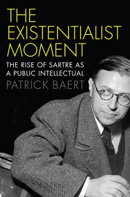 The Existentialist Moment: The Rise of Sartre as a Public Intellectual