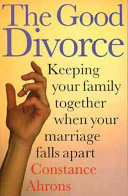 The Good Divorce: Keeping Your Family Together When Your Marriage Falls Apart