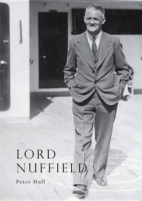Lord Nuffield: An Illustrated Life of William Richard Morris, Viscount Nuffield, 1877-1963