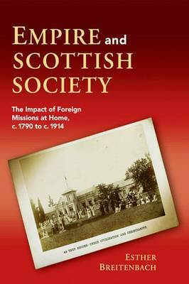 Empire and Scottish Society: The Impact of Foreign Missions at Home, C. 1790 to C. 1914