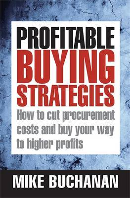 Profitable Buying Strategies: How to Cut Procurement Costs and Buy Your Way to Higher Profits