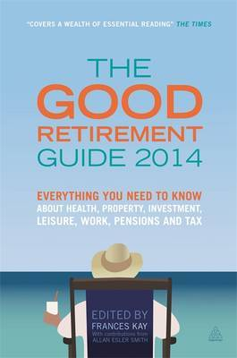 The Good Retirement Guide: Everything You Need to Know About Health, Property, Investment, Leisure, Work, Pensions and Tax: 2014