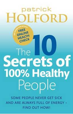The 10 Secrets Of 100% Healthy People: Some people never get sick and are always full of energy - find out how!