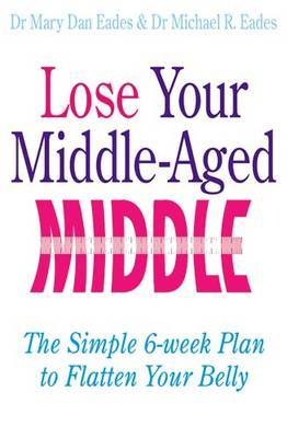 Lose Your Middle-Aged Middle!: The Simple 6-week Plan to Flatten Your Belly