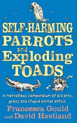 Self-harming Parrots and Exploding Toads: A Marvellous Compendium of Bizarre, Gross and Stupid Animal Antics: Bk. 3